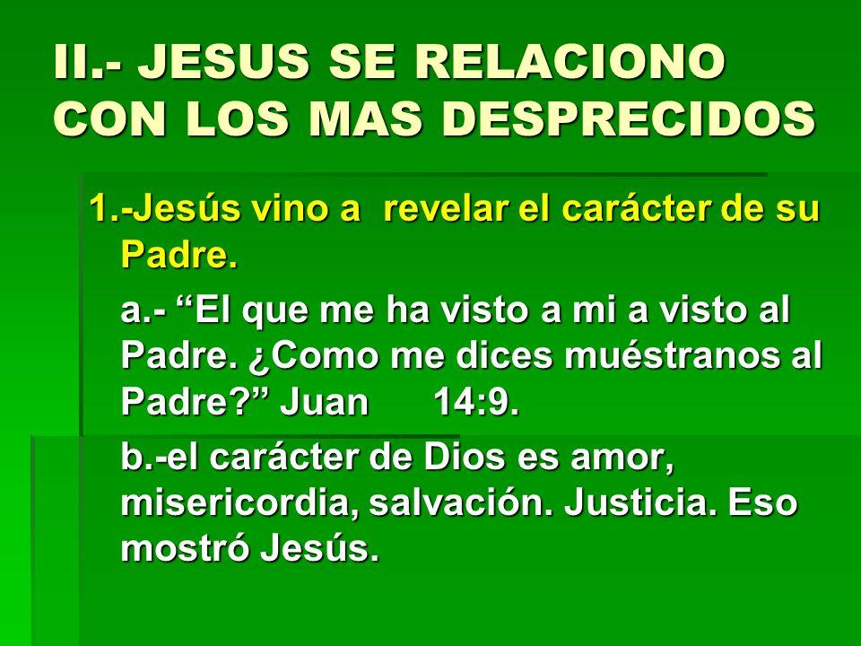 II.- JESUS SE RELACIONO CON LOS MAS DESPRECIDOS 1.-Jesús vino a revelar el carácter de su Padre. a.- El que me ha visto a mi a visto al Padre. ¿Como m