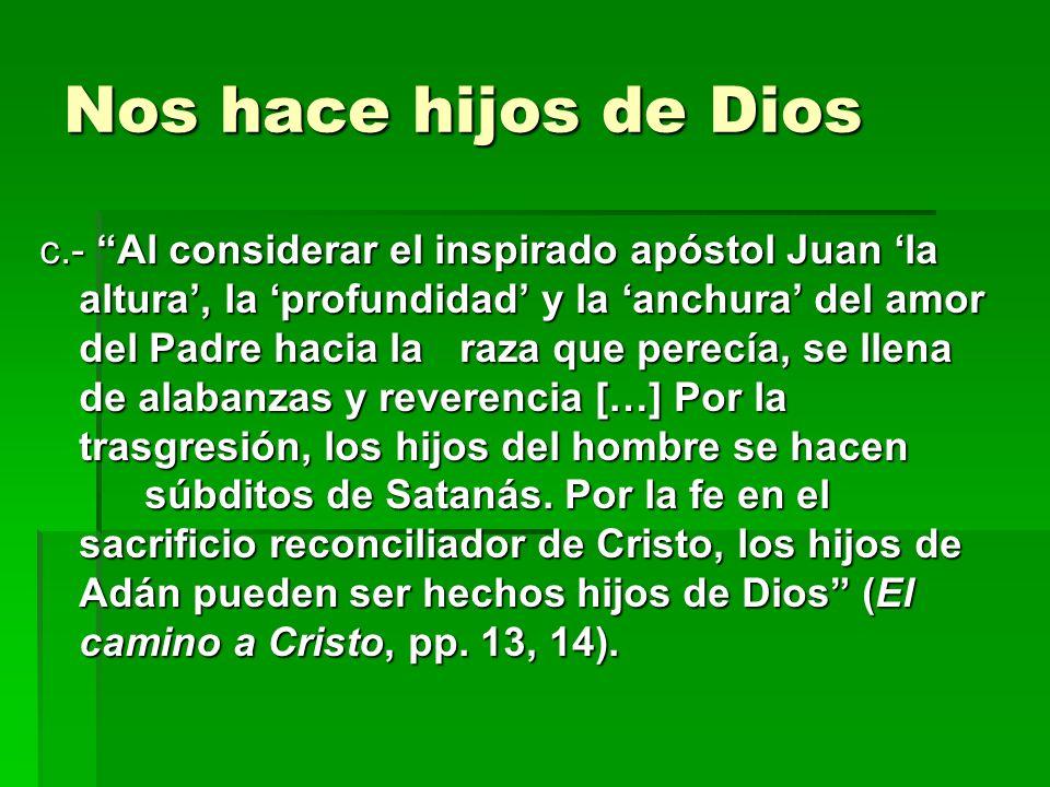 Nos hace hijos de Dios c.- Al considerar el inspirado apóstol Juan la altura, la profundidad y la anchura del amor del Padre hacia la raza que perecía