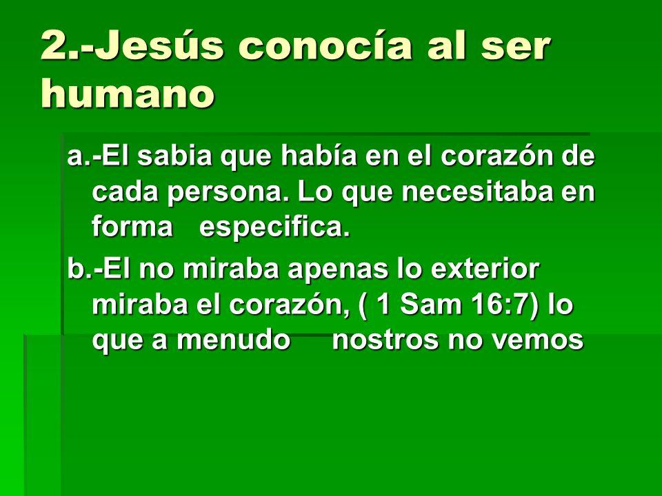 2.-Jesús conocía al ser humano a.-El sabia que había en el corazón de cada persona. Lo que necesitaba en forma especifica. b.-El no miraba apenas lo e
