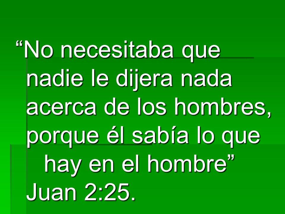 No necesitaba que nadie le dijera nada acerca de los hombres, porque él sabía lo que hay en el hombre Juan 2:25.