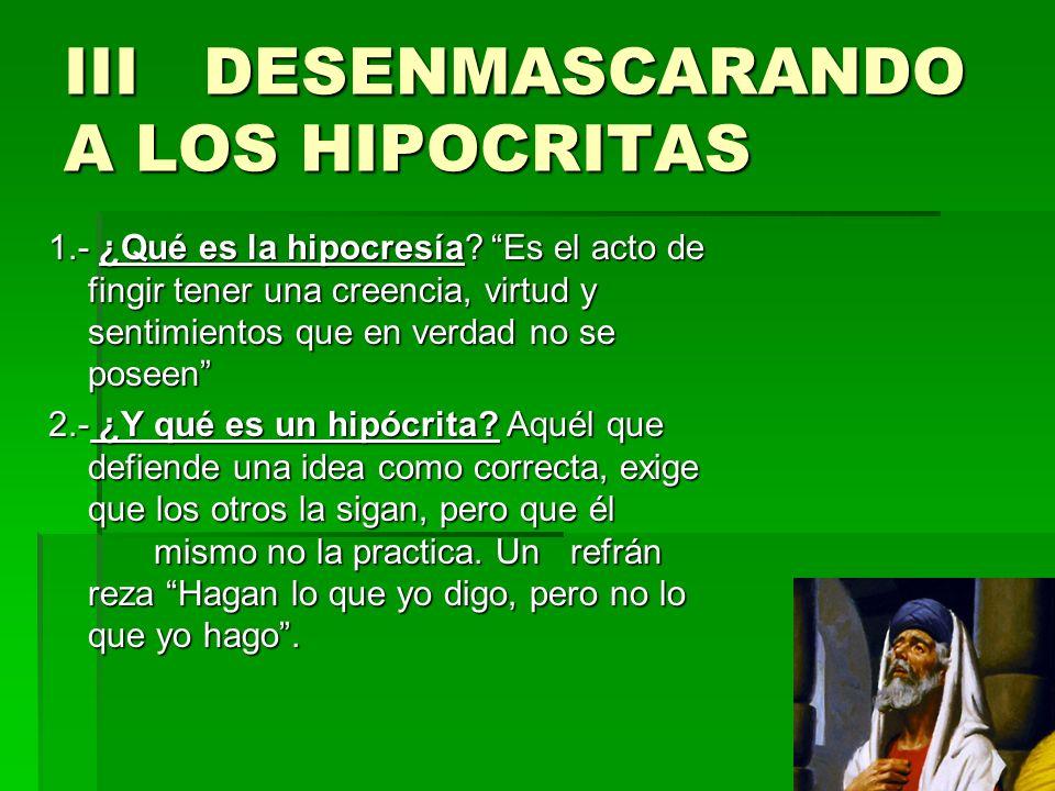 III DESENMASCARANDO A LOS HIPOCRITAS 1.- ¿Qué es la hipocresía? Es el acto de fingir tener una creencia, virtud y sentimientos que en verdad no se pos