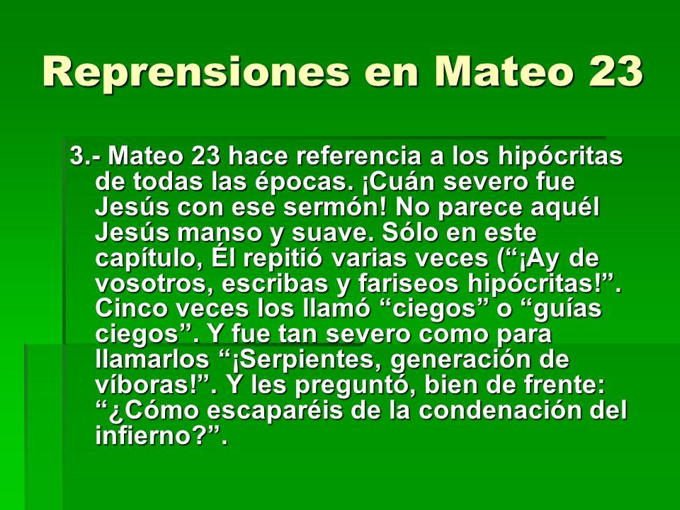 Reprensiones en Mateo 23 3.- Mateo 23 hace referencia a los hipócritas de todas las épocas. ¡Cuán severo fue Jesús con ese sermón! No parece aquél Jes