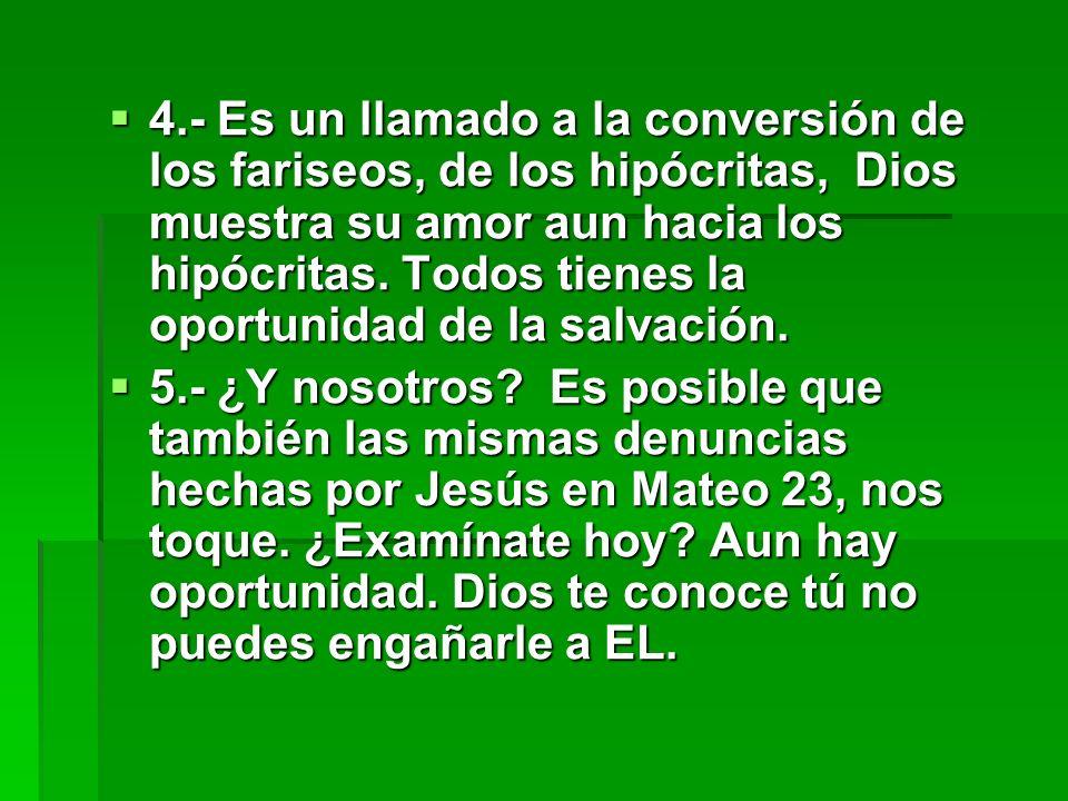 4.- Es un llamado a la conversión de los fariseos, de los hipócritas, Dios muestra su amor aun hacia los hipócritas. Todos tienes la oportunidad de la