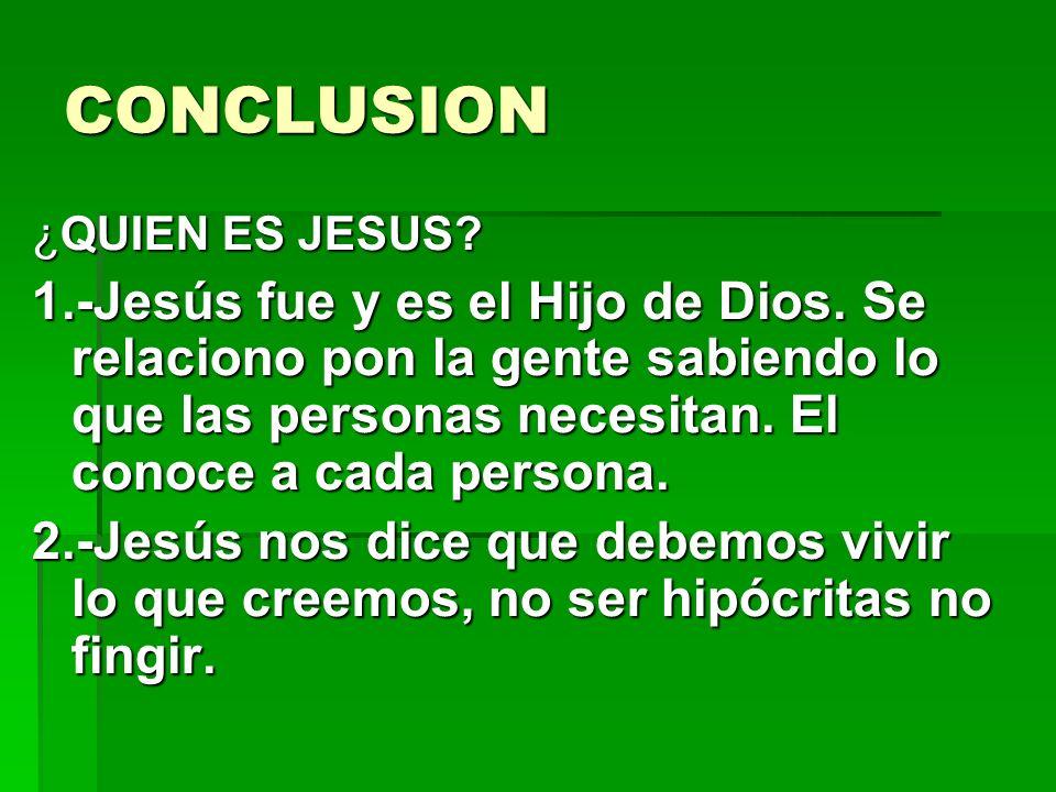CONCLUSION ¿QUIEN ES JESUS? 1.-Jesús fue y es el Hijo de Dios. Se relaciono pon la gente sabiendo lo que las personas necesitan. El conoce a cada pers