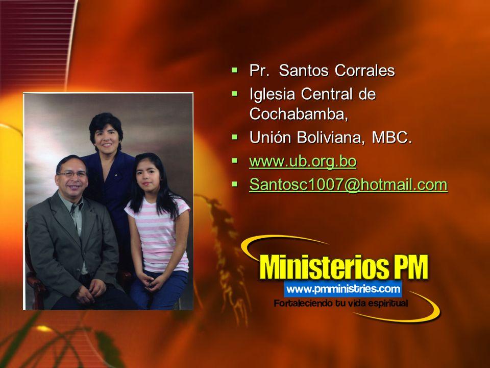 Pr. Santos Corrales Pr. Santos Corrales Iglesia Central de Cochabamba, Iglesia Central de Cochabamba, Unión Boliviana, MBC. Unión Boliviana, MBC. www.