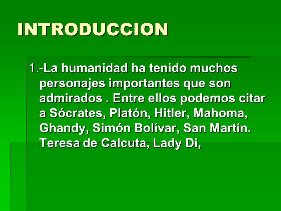 INTRODUCCION 1.-La humanidad ha tenido muchos personajes importantes que son admirados. Entre ellos podemos citar a Sócrates, Platón, Hitler, Mahoma,