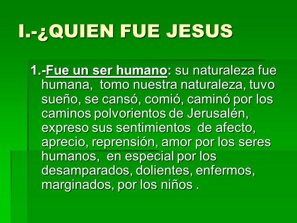 I.-¿QUIEN FUE JESUS 1.-Fue un ser humano: su naturaleza fue humana, tomo nuestra naturaleza, tuvo sueño, se cansó, comió, caminó por los caminos polvo