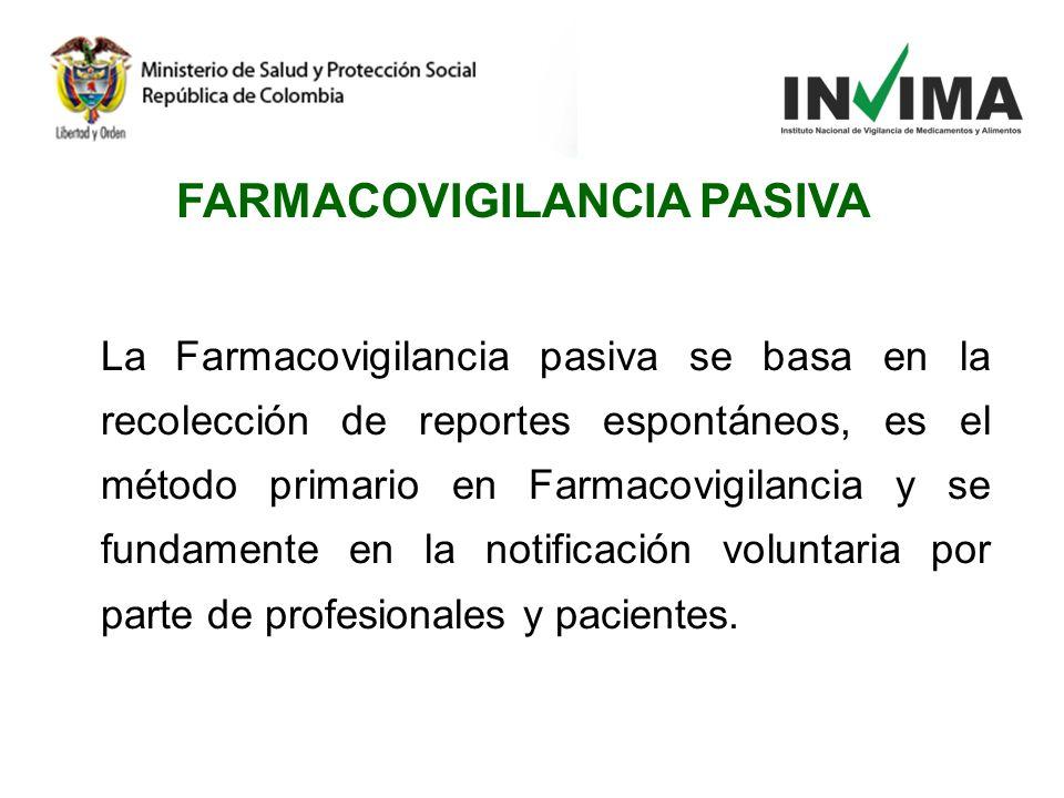 FARMACOVIGILANCIA PASIVA La Farmacovigilancia pasiva se basa en la recolección de reportes espontáneos, es el método primario en Farmacovigilancia y s