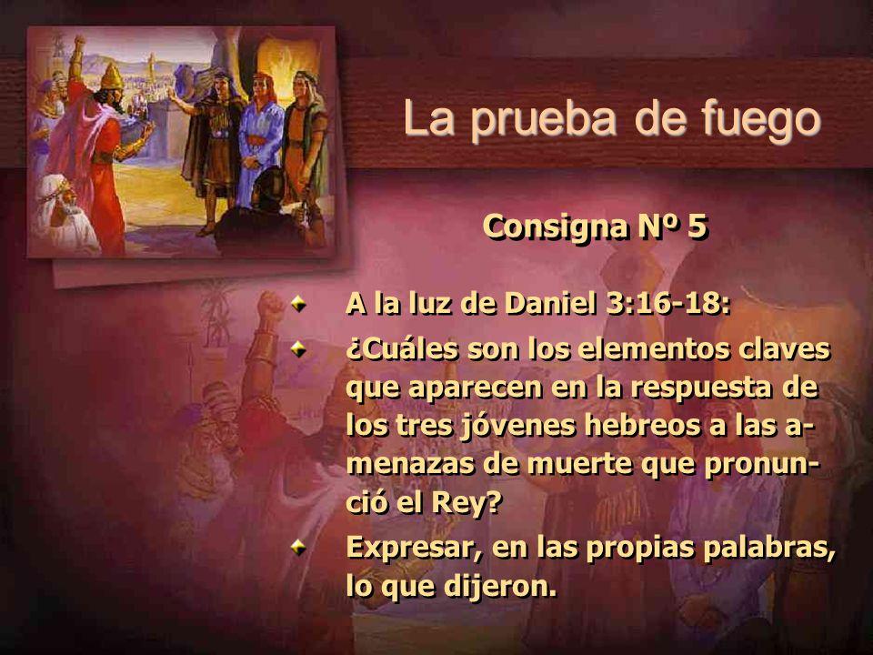 Consigna Nº 5 A la luz de Daniel 3:16-18: ¿Cuáles son los elementos claves que aparecen en la respuesta de los tres jóvenes hebreos a las a- menazas d