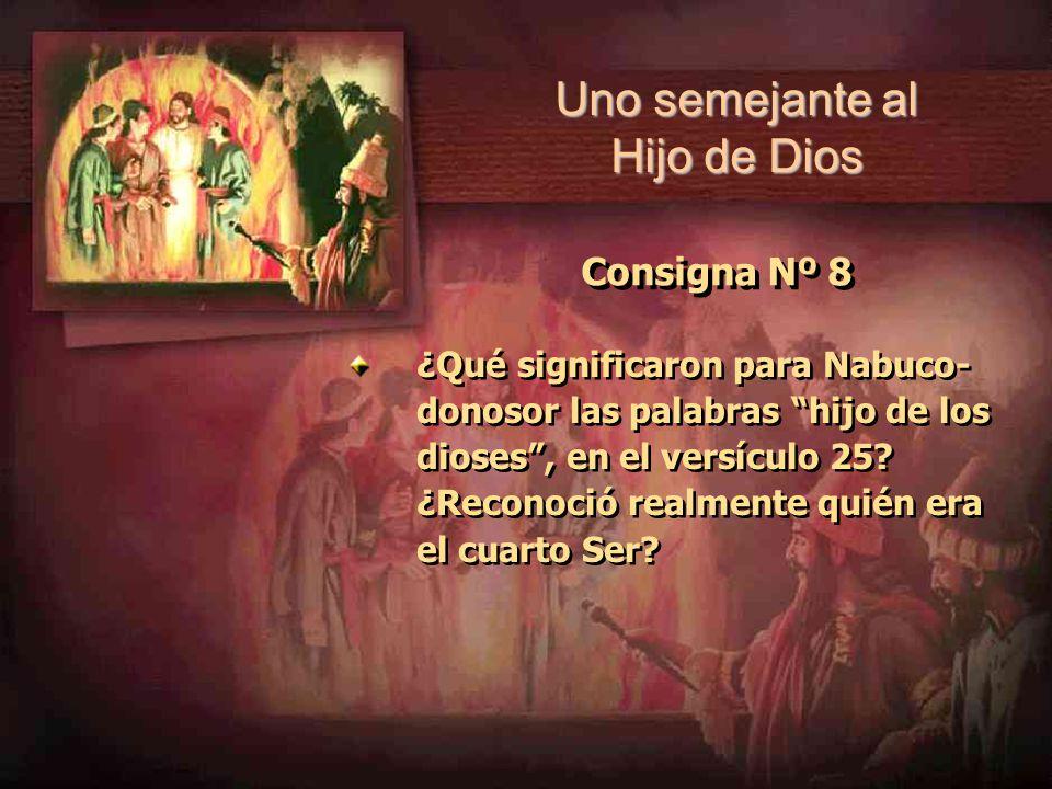 Consigna Nº 8 ¿Qué significaron para Nabuco- donosor las palabras hijo de los dioses, en el versículo 25? ¿Reconoció realmente quién era el cuarto Ser