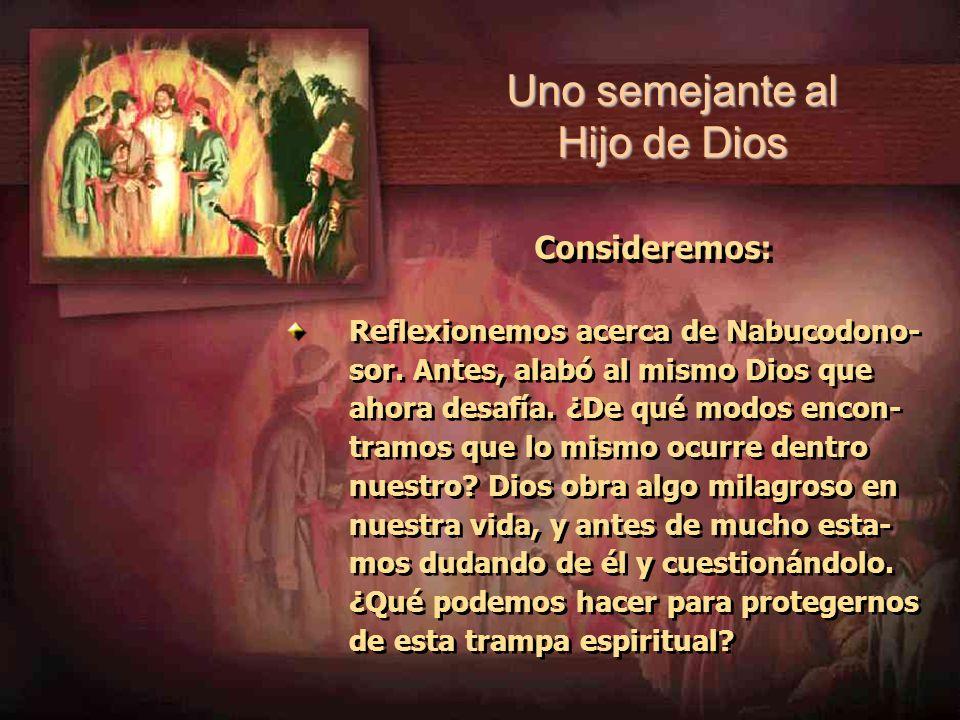 Uno semejante al Hijo de Dios Consideremos: Reflexionemos acerca de Nabucodono- sor. Antes, alabó al mismo Dios que ahora desafía. ¿De qué modos encon