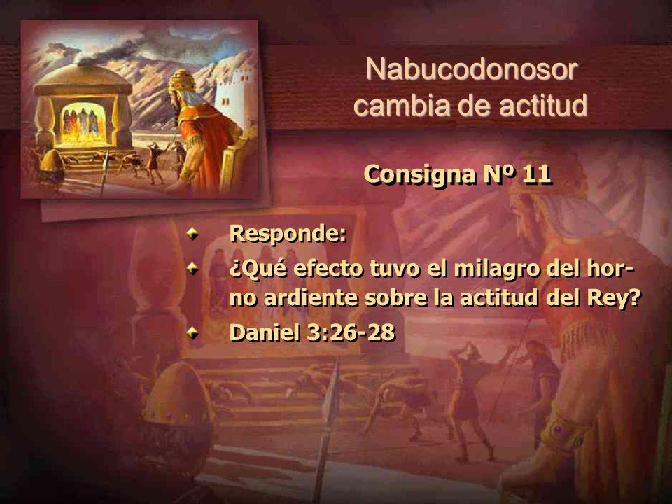 Consigna Nº 11 Responde: ¿Qué efecto tuvo el milagro del hor- no ardiente sobre la actitud del Rey? Daniel 3:26-28 Responde: ¿Qué efecto tuvo el milag