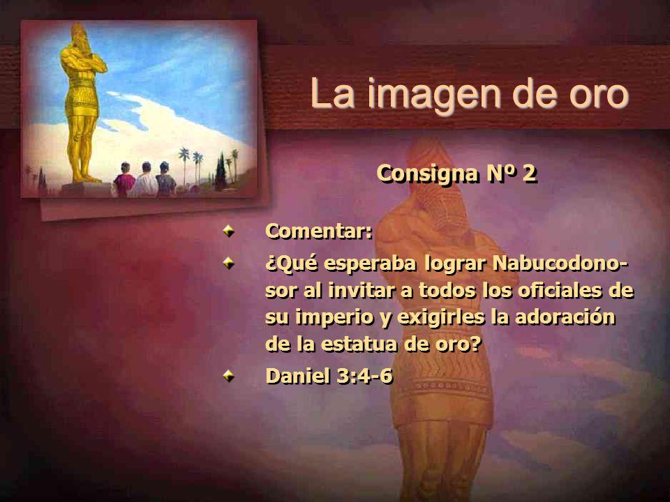 Consigna Nº 2 Comentar: ¿Qué esperaba lograr Nabucodono- sor al invitar a todos los oficiales de su imperio y exigirles la adoración de la estatua de