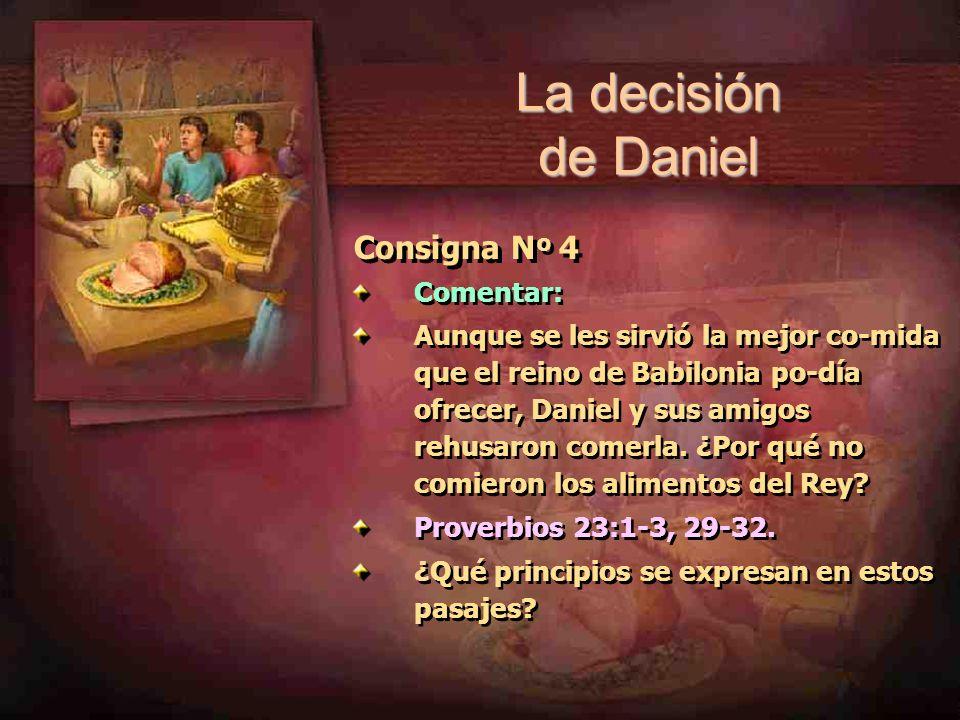 Consigna N º 4 Comentar: Aunque se les sirvió la mejor co-mida que el reino de Babilonia po-día ofrecer, Daniel y sus amigos rehusaron comerla. ¿Por q