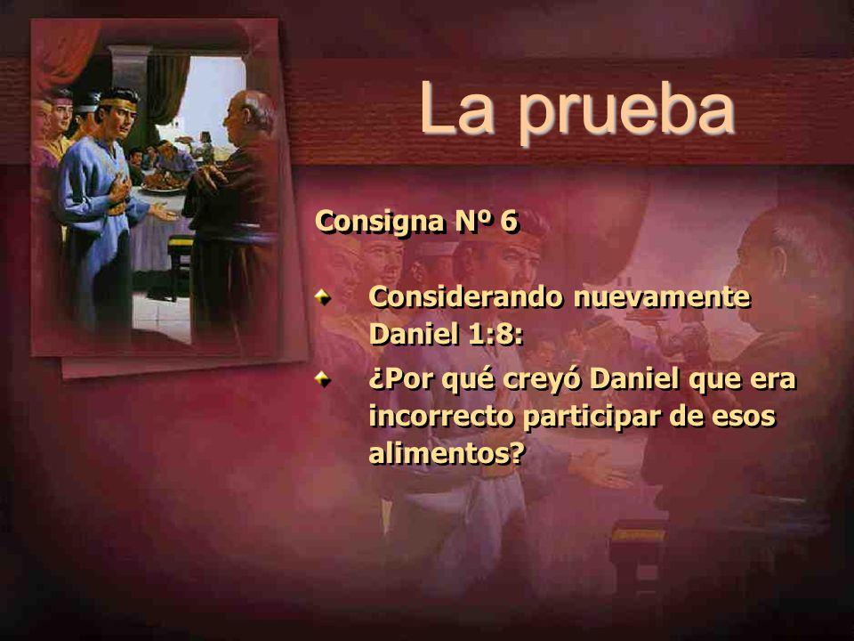 La prueba Consigna Nº 6 Considerando nuevamente Daniel 1:8: ¿Por qué creyó Daniel que era incorrecto participar de esos alimentos? Considerando nuevam