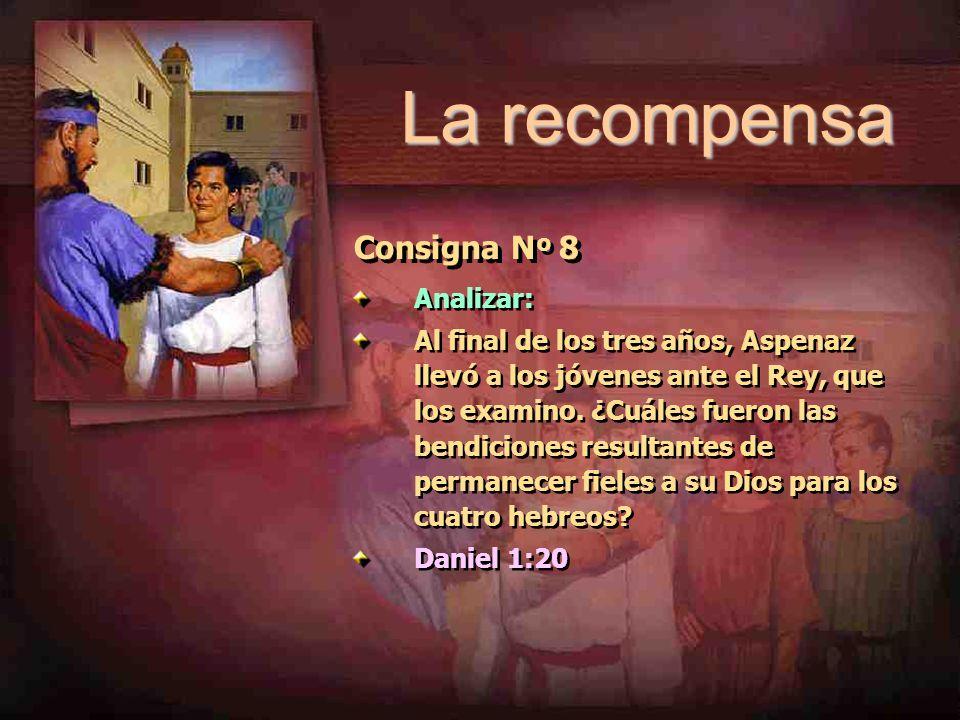 La recompensa Consigna N º 8 Analizar: Al final de los tres años, Aspenaz llevó a los jóvenes ante el Rey, que los examino. ¿Cuáles fueron las bendici