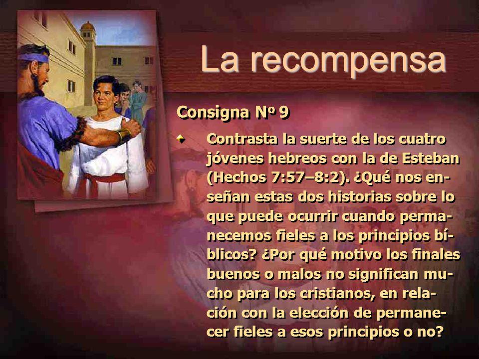 La recompensa Consigna N º 9 Contrasta la suerte de los cuatro jóvenes hebreos con la de Esteban (Hechos 7:57–8:2). ¿Qué nos en- señan estas dos histo