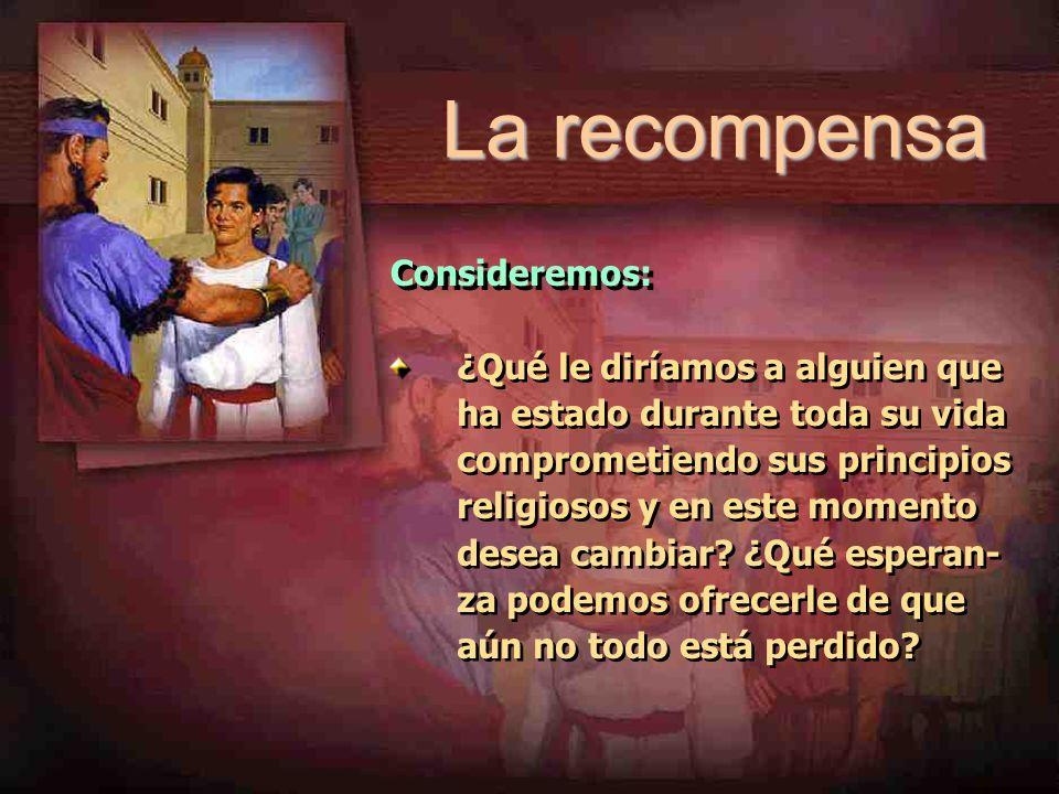 La recompensa Consideremos: ¿Qué le diríamos a alguien que ha estado durante toda su vida comprometiendo sus principios religiosos y en este momento d