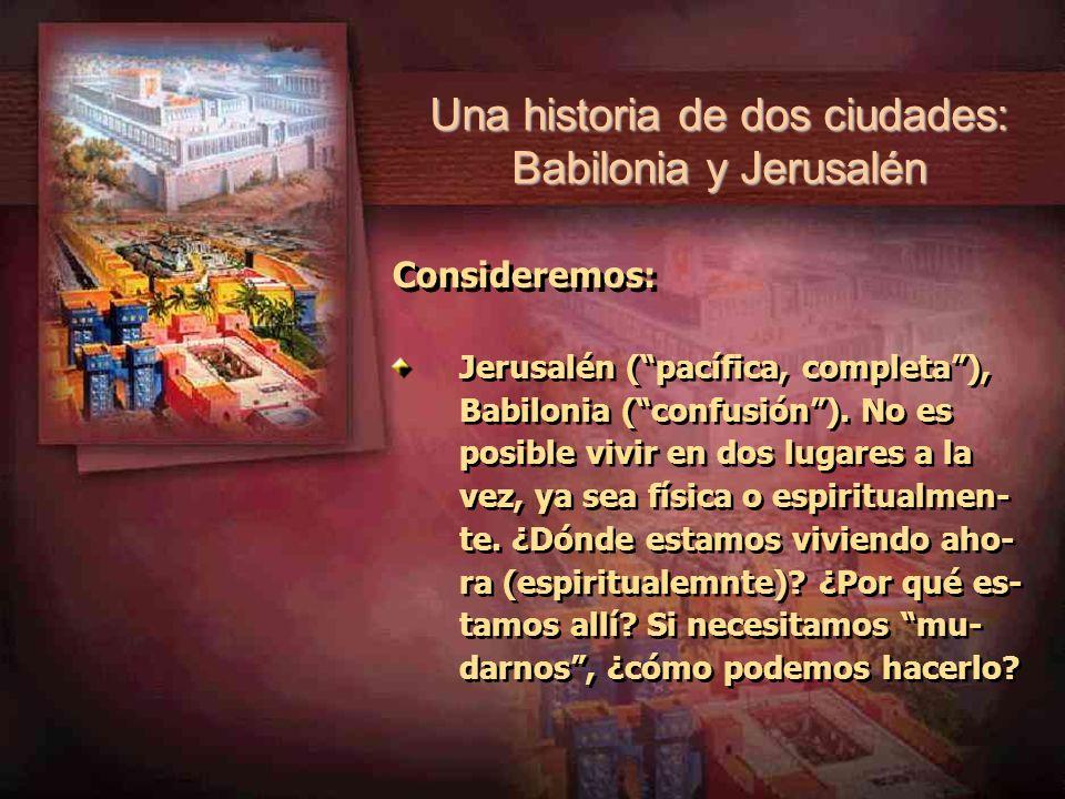 Una historia de dos ciudades: Babilonia y Jerusalén Consideremos: Jerusalén (pacífica, completa), Babilonia (confusión). No es posible vivir en dos lu