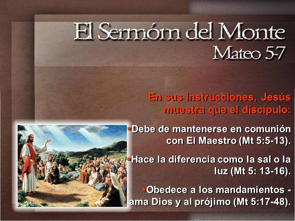 En sus instrucciones, Jesús muestra que el discípulo: Debe de mantenerse en comunión con El Maestro (Mt 5:5-13).