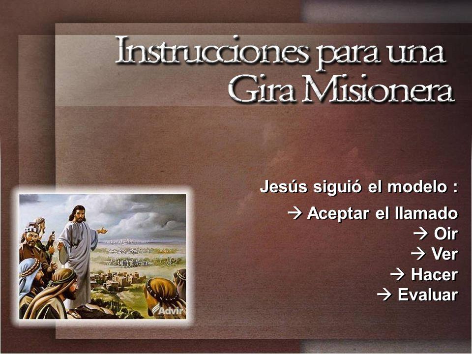 Jesús siguió el modelo : Aceptar el llamado Oir Ver Hacer Evaluar Jesús siguió el modelo : Aceptar el llamado Oir Ver Hacer Evaluar