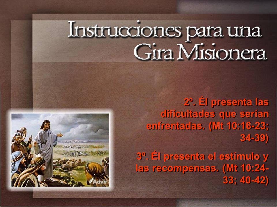 2º. Él presenta las dificultades que serían enfrentadas. (Mt 10:16-23; 34-39) 3º. Él presenta el estímulo y las recompensas. (Mt 10:24- 33; 40-42) 2º.