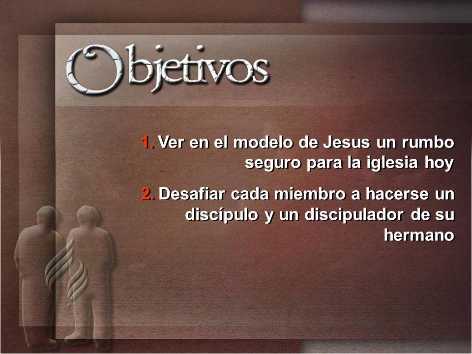 1.Ver en el modelo de Jesus un rumbo seguro para la iglesia hoy 2.Desafiar cada miembro a hacerse un discípulo y un discipulador de su hermano 1.Ver e