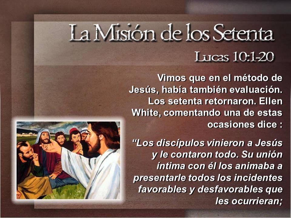 Vimos que en el método de Jesús, había también evaluación. Los setenta retornaron. Ellen White, comentando una de estas ocasiones dice : Los discípulo