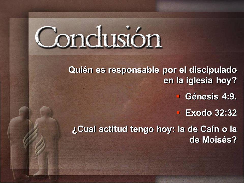 Quién es responsable por el discipulado en la iglesia hoy? Génesis 4:9. Exodo 32:32 ¿Cual actitud tengo hoy: la de Caín o la de Moisés? Quién es respo