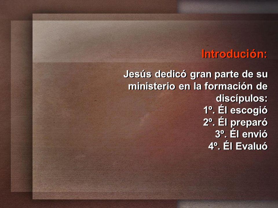 Introdución: Jesús dedicó gran parte de su ministerio en la formación de discípulos: 1º. Él escogió 2º. Él preparó 3º. Él envió 4º. Él Evaluó Introduc