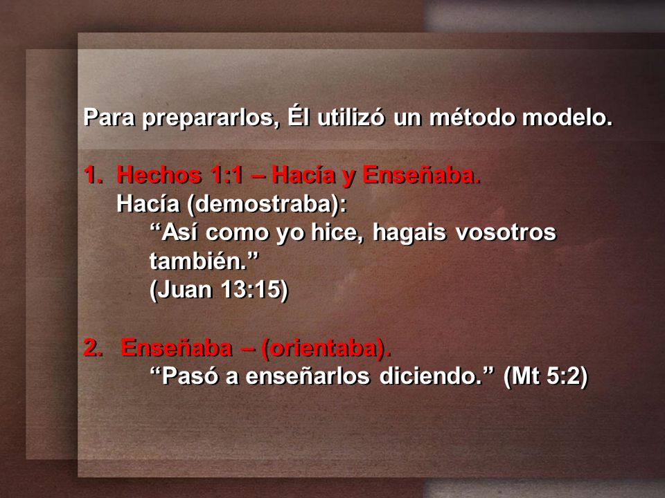 Para prepararlos, Él utilizó un método modelo. 1. Hechos 1:1 – Hacía y Enseñaba. Hacía (demostraba): Así como yo hice, hagais vosotros también. (Juan