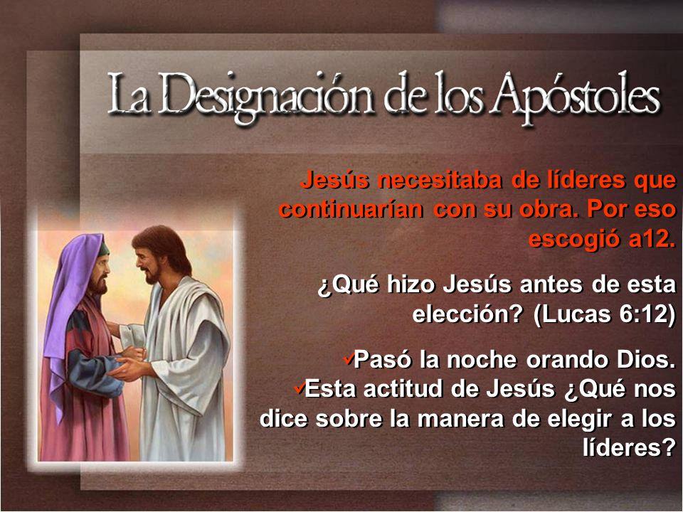 Jesús necesitaba de líderes que continuarían con su obra. Por eso escogió a12. ¿Qué hizo Jesús antes de esta elección? (Lucas 6:12) Pasó la noche oran