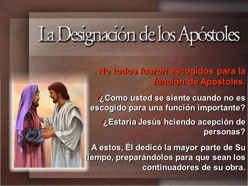 No todos fueron escogidos para la función de Apóstoles. ¿Como usted se siente cuando no es escogido para una función importante? ¿Estaría Jesús hciend