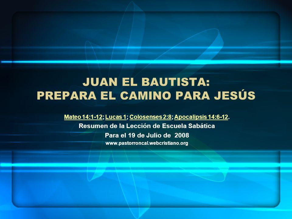 JUAN EL BAUTISTA: PREPARA EL CAMINO PARA JESÚS Mateo 14:1-12Mateo 14:1-12; Lucas 1; Colosenses 2:8; Apocalipsis 14:6-12.Lucas 1Colosenses 2:8Apocalips
