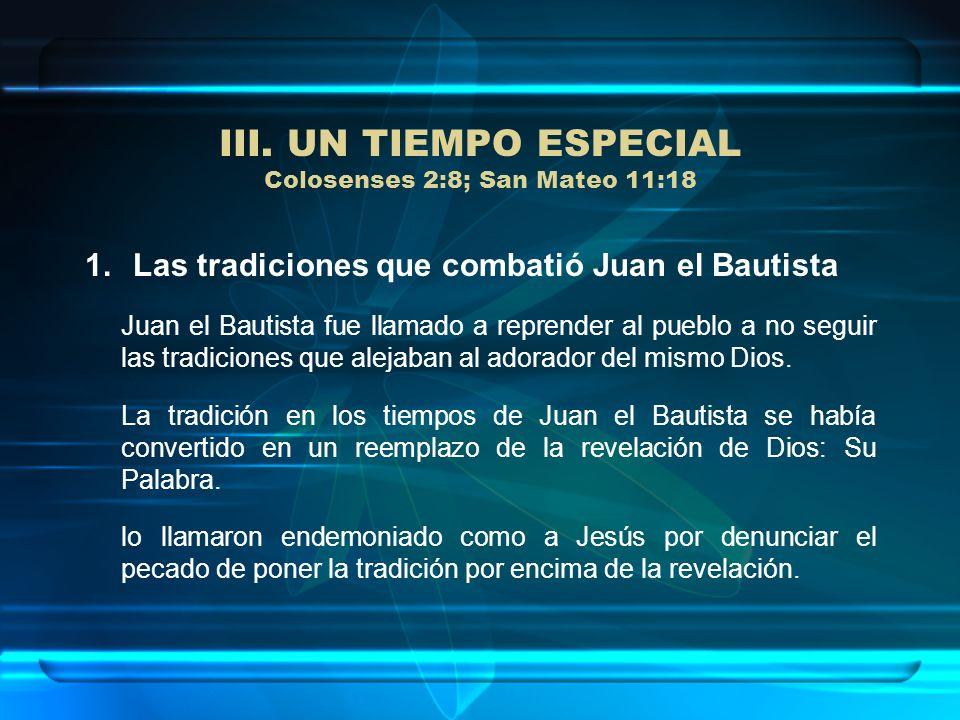 III. UN TIEMPO ESPECIAL Colosenses 2:8; San Mateo 11:18 1.Las tradiciones que combatió Juan el Bautista Juan el Bautista fue llamado a reprender al pu