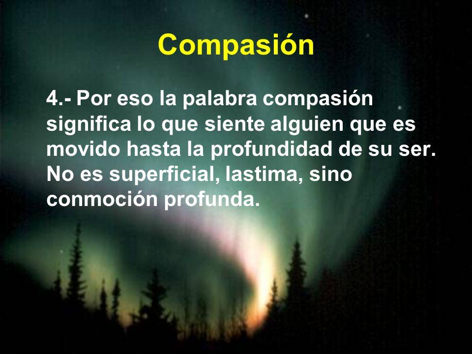 Compasión 4.- Por eso la palabra compasión significa lo que siente alguien que es movido hasta la profundidad de su ser. No es superficial, lastima, s