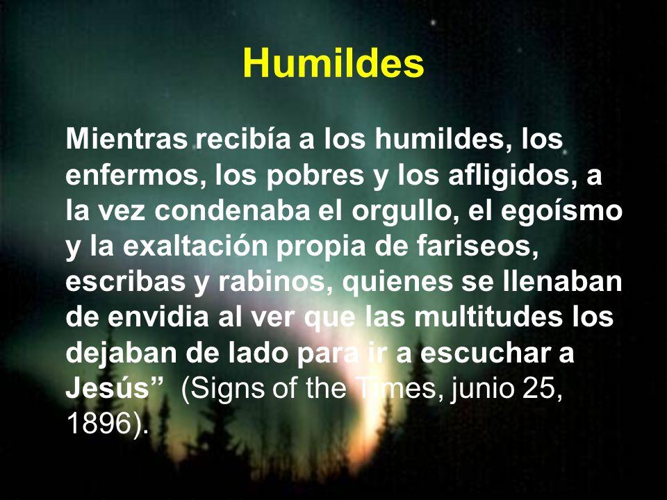 Humildes Mientras recibía a los humildes, los enfermos, los pobres y los afligidos, a la vez condenaba el orgullo, el egoísmo y la exaltación propia d