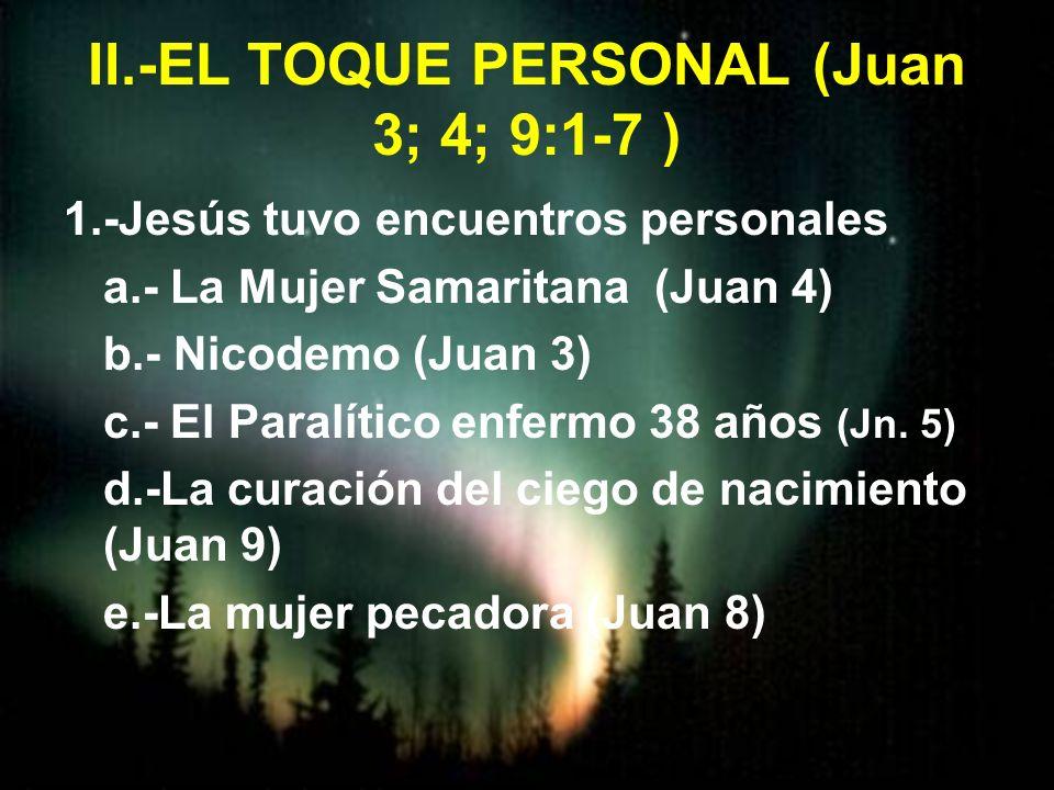 II.-EL TOQUE PERSONAL (Juan 3; 4; 9:1-7 ) 1.-Jesús tuvo encuentros personales a.- La Mujer Samaritana (Juan 4) b.- Nicodemo (Juan 3) c.- El Paralítico