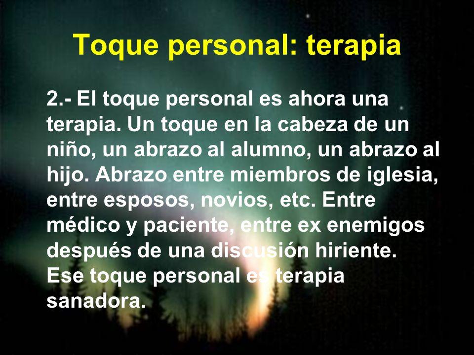 Toque personal: terapia 2.- El toque personal es ahora una terapia. Un toque en la cabeza de un niño, un abrazo al alumno, un abrazo al hijo. Abrazo e