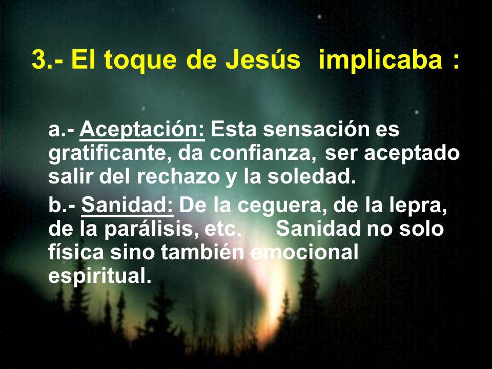 3.- El toque de Jesús implicaba : a.- Aceptación: Esta sensación es gratificante, da confianza, ser aceptado salir del rechazo y la soledad. b.- Sanid