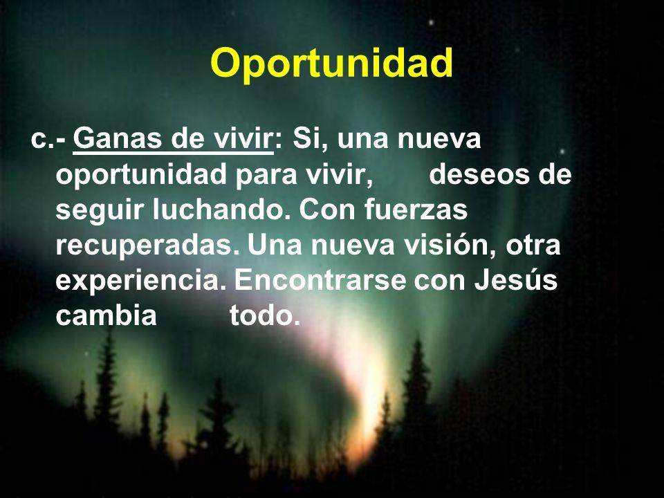 Oportunidad c.- Ganas de vivir: Si, una nueva oportunidad para vivir, deseos de seguir luchando. Con fuerzas recuperadas. Una nueva visión, otra exper