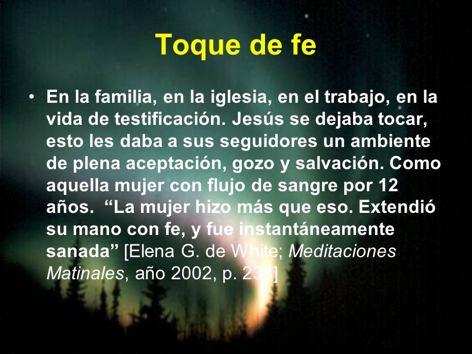 Toque de fe En la familia, en la iglesia, en el trabajo, en la vida de testificación. Jesús se dejaba tocar, esto les daba a sus seguidores un ambient