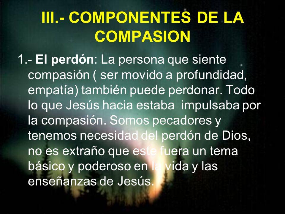 III.- COMPONENTES DE LA COMPASION 1.- El perdón: La persona que siente compasión ( ser movido a profundidad, empatía) también puede perdonar. Todo lo