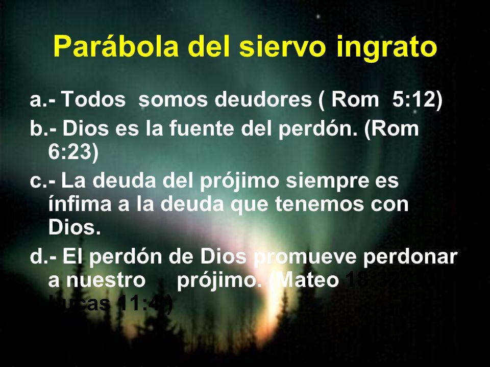 Parábola del siervo ingrato a.- Todos somos deudores ( Rom 5:12) b.- Dios es la fuente del perdón. (Rom 6:23) c.- La deuda del prójimo siempre es ínfi