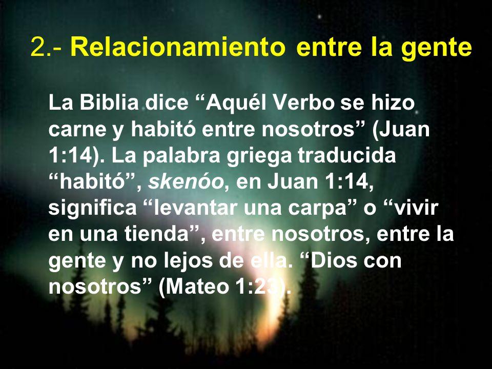 2.- Relacionamiento entre la gente La Biblia dice Aquél Verbo se hizo carne y habitó entre nosotros (Juan 1:14). La palabra griega traducida habitó, s