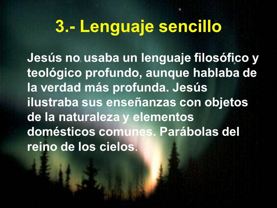 3.- Lenguaje sencillo Jesús no usaba un lenguaje filosófico y teológico profundo, aunque hablaba de la verdad más profunda. Jesús ilustraba sus enseña