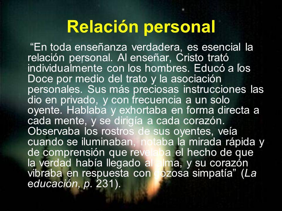 Relación personal En toda enseñanza verdadera, es esencial la relación personal. Al enseñar, Cristo trató individualmente con los hombres. Educó a los