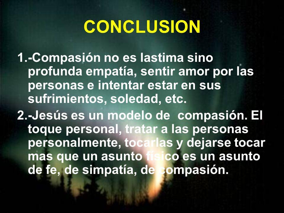 CONCLUSION 1.-Compasión no es lastima sino profunda empatía, sentir amor por las personas e intentar estar en sus sufrimientos, soledad, etc. 2.-Jesús