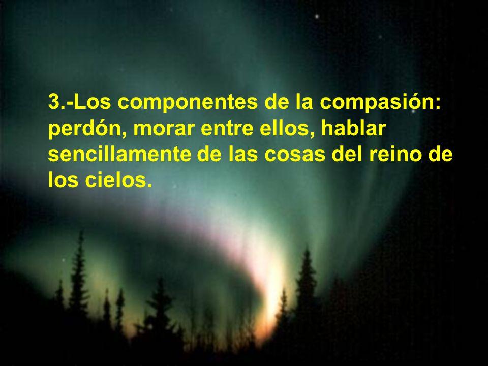 3.-Los componentes de la compasión: perdón, morar entre ellos, hablar sencillamente de las cosas del reino de los cielos.
