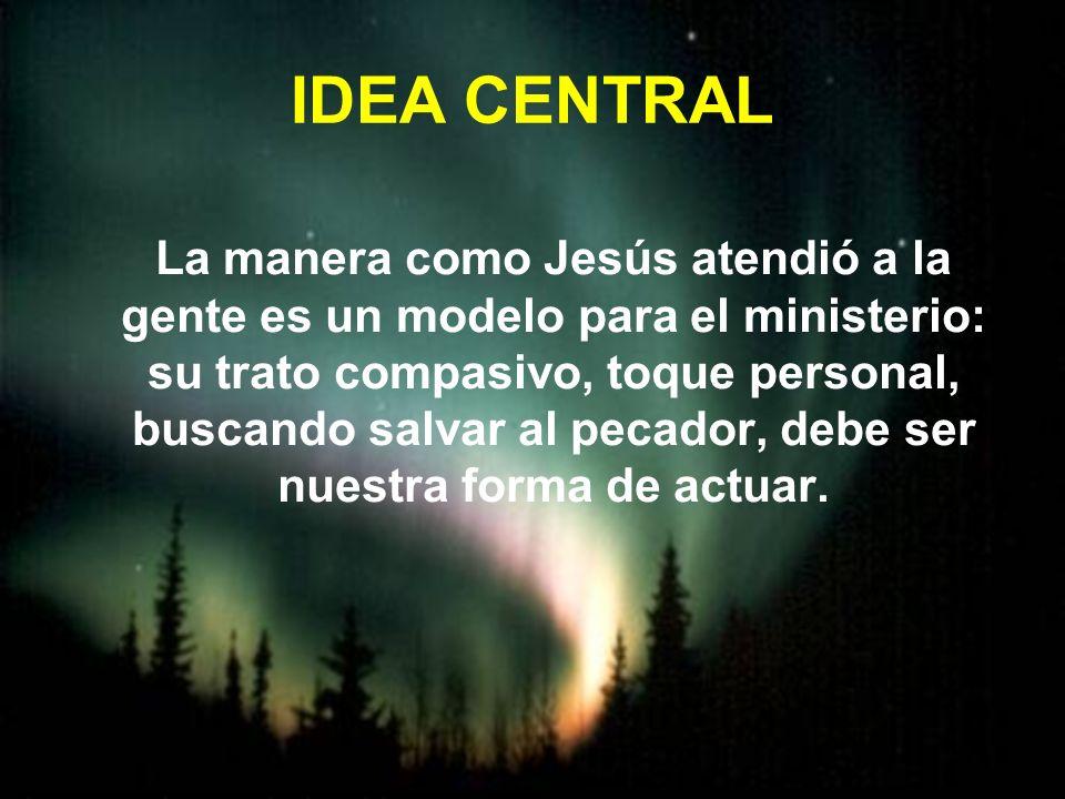 IDEA CENTRAL La manera como Jesús atendió a la gente es un modelo para el ministerio: su trato compasivo, toque personal, buscando salvar al pecador,